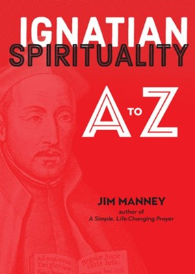 Ignatian Spirituality from A-Z: The Essential Guide to All Things Jesuit  -     By: Jim Manney