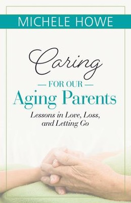 Caring for Our Aging Parents: Lessons in Love, Loss, and Letting Go - eBook  -     By: Michele Howe