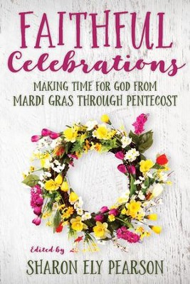 Faithful Celebrations: Making Time for God from Mardi Gras through Pentecost - eBook  -     By: Sharon Ely Pearson