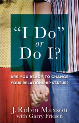 I Do or Do I?: Are You Ready to Change Your Relationship Status?  -     By: J. Robin Maxson, Garry Friesen