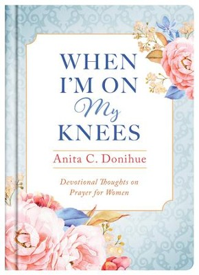 When I'm On My Knees - 20th Anniversary Edition: Devotional Thoughts on Prayer for Women - eBook  -     By: Anita C. Donihue