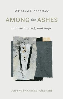 Among the Ashes: On Death, Grief, and Hope - eBook  -     By: William J. Abraham
