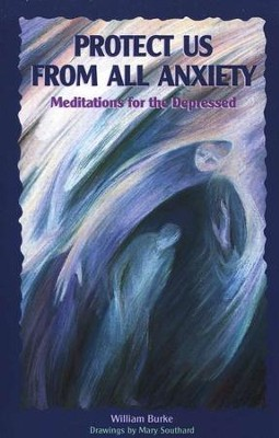 Protect Us From All Anxiety: Meditations for the Depressed  -     By: William Burke