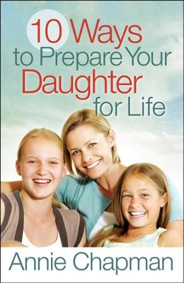 10 Ways to Prepare Your Daughter for Life  -     By: Annie Chapman