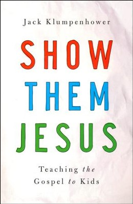 Show Them Jesus: Teaching the Gospel to Kids  -     By: Jack Klumpenhower