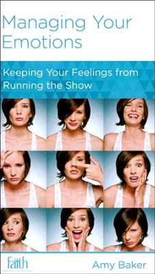 Managing Your Emotions: Keeping Your Feelings from Running the Show  -     By: Amy Baker