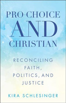 Pro-Choice and Christian: Reconciling Faith, Politics, and Justice - eBook  -     By: Kira Schlesinger