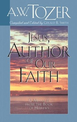 Jesus, Author of Our Faith: 12 Messages from the Book of Hebrews / New edition - eBook  -     By: A.W. Tozer