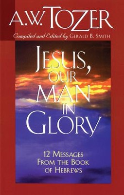 Jesus, Our Man in Glory: 12 Messages from the Book of Hebrews / New edition - eBook  -     By: A.W. Tozer