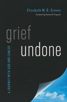 Grief Undone: A Journey with God and Cancer  -     By: Elizabeth W.D. Groves