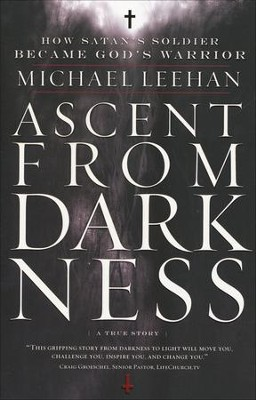 Ascent from Darkness: How Satan's Soldier Became God's Warrior  -     By: Michael Leehan