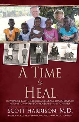 A Time to Heal: How One Surgeon's Relentless Obedience to God Brought Healing to Hundreds of Thousands-and to Himself - eBook  -     By: C. Scott Harrison
