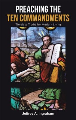 Preaching the Ten Commandments: Timeless Truths for Modern Living - eBook  -     By: Jeffrey A. Ingraham