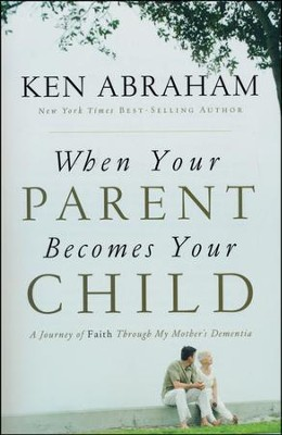 When Your Parent Becomes Your Child  -     By: Ken Abraham