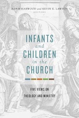 Infants and Children in the Church: Five Views on Theology and Ministry - eBook  -     Edited By: Adam Harwood, Kevin E. Lawson
