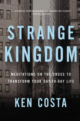 Strange Kingdom: Meditations on the Cross to Transform Your Day to Day Life - eBook  -     By: Ken Costa