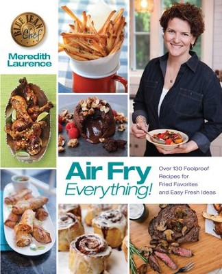Air Fry Everything: Foolproof Recipes for Fried Favorites and Easy Fresh Ideas by Blue Jean Chef, Meredith Laurence - eBook  -     By: Meredith Laurence