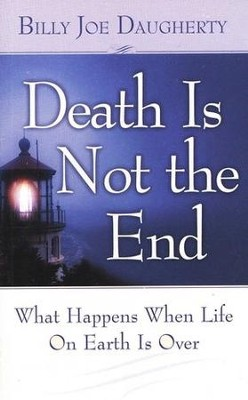 Death Is Not the End: What Happens When Life on Earth Is Over  -     By: Billy Joe Daugherty