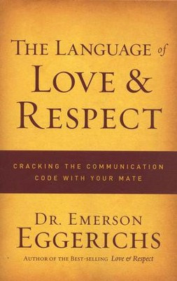 The Language of Love and Respect: Cracking the Communication Code With Your Mate  -     By: Dr. Emerson Eggerichs