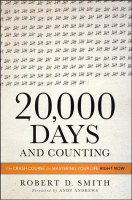 20,000 Days and Counting: The Crash Course For Mastering Your Life Right Now  -     By: Robert D. Smith