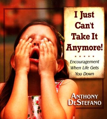 I Just Can't Take It Anymore!  -     By: Anthony DeStefano