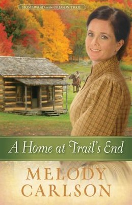 A Home at Trail's End, Homeward on the Oregon Trail Series #3   -     By: Melody Carlson