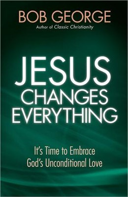 Jesus Changes Everything: It's Time to Embrace God's Unconditional Love                             -     By: Bob George