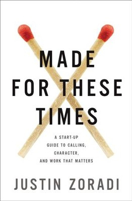 Made for These Times: A Start-Up Guide to Calling, Character, and Work That Matters - eBook  -     By: Justin Zoradi