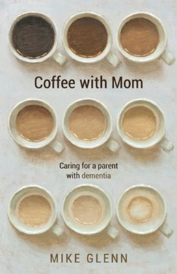 Coffee with Mom: Caring for a Parent with Dementia  -     By: Mike Glenn