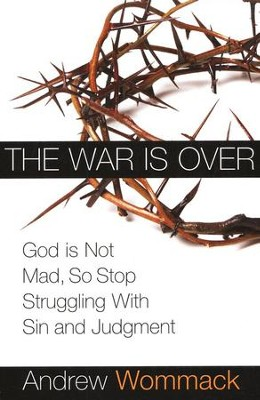 The War is Over: God is Not Mad, So Stop Struggling With Sin and Judgment          -     By: Andrew Wommack