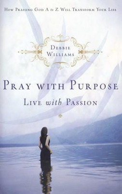 Pray with Purpose, Live with Passion: How Praising God A to Z Will Transform Your Life - eBook  -     By: Debbie Williams
