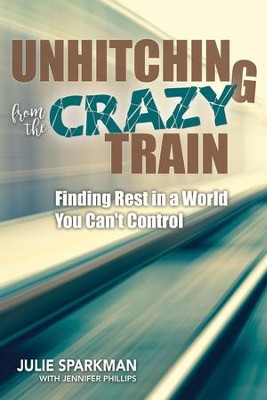 Unhitching from the Crazy Train: Finding Rest in a World You Can't Control - eBook  -     By: Julie Sparkman, Jennifer Phillips