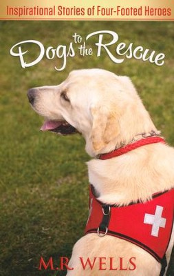 Dogs to the Rescue: Inspirational Stories of Four-Footed Heroes  -     By: M.R. Wells