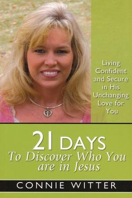 21 Days To Discover Who You Are In Jesus: Living Confident and Secure in His Unchanging Love for You  -     By: Connie Witter