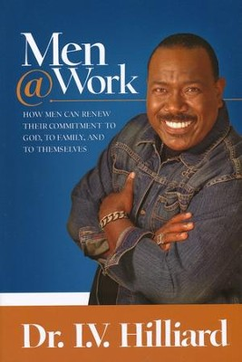 Men @ Work: How Men Can Renew Their Commitment to God, Family, and to Themselves  -     By: Dr. I.V. Hilliard