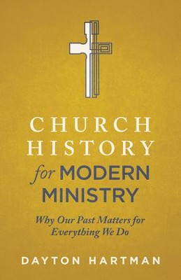 Church History for Modern Ministry: Why Our Past Matters for Everything We Do - eBook  -     By: Dayton Hartman