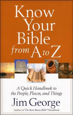 Know Your Bible from A to Z: A Quick Handbook to the People, Places and Things  -     By: Jim George