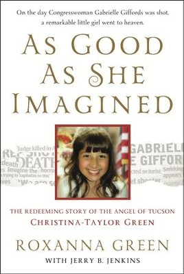 As Good As She Imagined: The Redeeming Story of the Angel of Tucson, Christina-Taylor Green  -     By: Roxanna Green, Jerry Jenkins