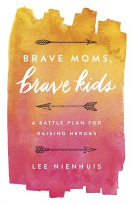 Brave Moms, Brave Kids: A Battle Plan for Raising Heroes - eBook  -     By: Lee Nienhuis