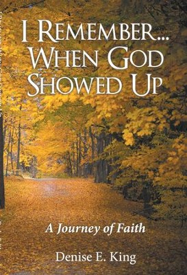I Remember...When God Showed Up: A Journey of Faith - eBook  -     By: Denise E. King