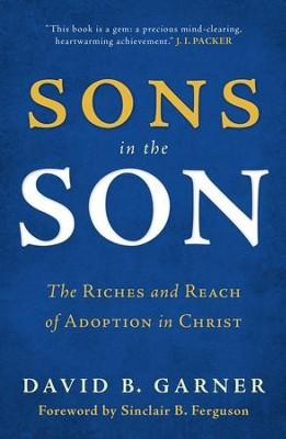 Sons in the Son: The Riches and Reach of Adoption in Christ  -     By: David B. Garner