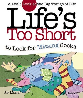 Life's too Short to Look for Missing Socks: A Little Look at the Big Things in Life - eBook  -     By: Judy Gordon