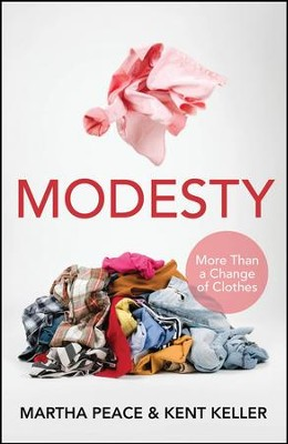 Modesty: More Than a Change of Clothes                -     By: Martha Peace, Kent Keller