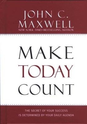 Make Today Count: The Secret of Your Success is Determined by Your Daily Agenda  -     By: John C. Maxwell