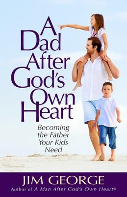 A Dad After God's Own Heart: Becoming the Father Your Kids Need  -     By: Jim George