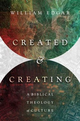 Created and Creating: A Biblical Theology of Culture - eBook  -     By: William Edgar