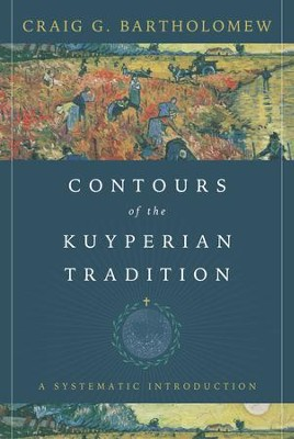 Contours of the Kuyperian Tradition: A Systematic Introduction - eBook  -     By: Craig G. Bartholomew