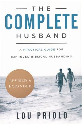 The Complete Husband: A Practical Guide for Improved  Biblical Husbanding, revised and expanded  -     By: Lou Priolo