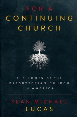 For a Continuing Church: The Roots of the Presbyterian Church in America  -     By: Sean Michael Lucas