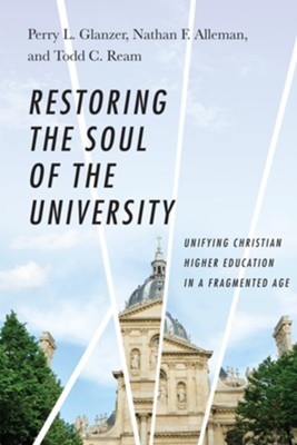 Restoring the Soul of the University: Unifying Christian Higher Education in a Fragmented Age - eBook  -     By: Perry L. Glanzer, Nathan F. Alleman, Todd C. Ream